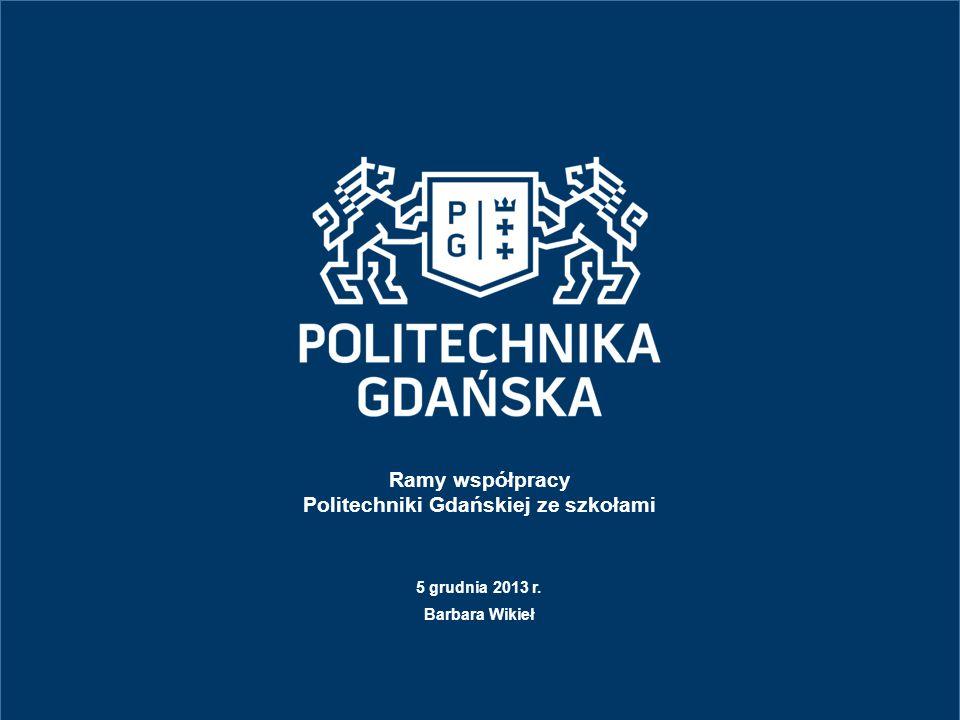 Ramy współpracy Politechniki Gdańskiej ze szkołami 5 grudnia 2013 r. Barbara Wikieł