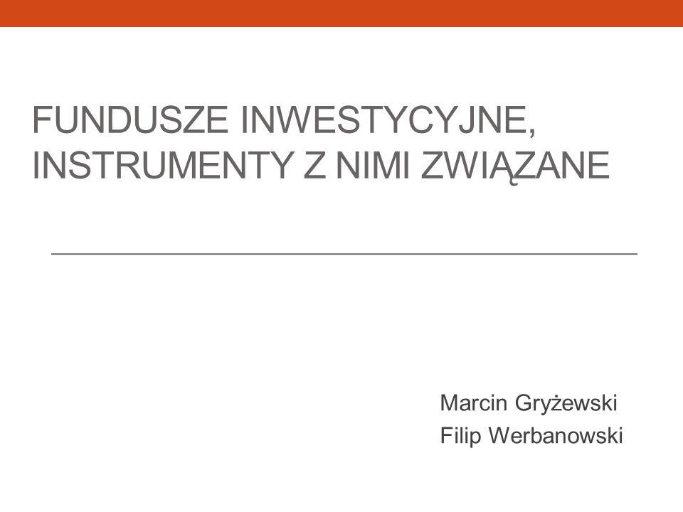 FUNDUSZE INWESTYCYJNE, INSTRUMENTY Z NIMI ZWIĄZANE Marcin Gryżewski Filip Werbanowski