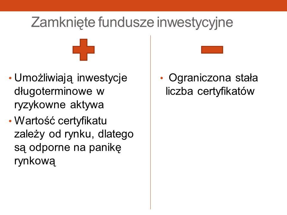 Zamknięte fundusze inwestycyjne Umożliwiają inwestycje długoterminowe w ryzykowne aktywa Wartość certyfikatu zależy od rynku, dlatego są odporne na pa