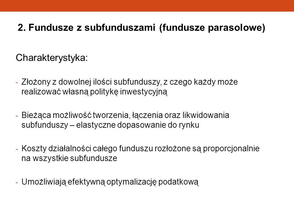 2. Fundusze z subfunduszami (fundusze parasolowe) Charakterystyka: - Złożony z dowolnej ilości subfunduszy, z czego każdy może realizować własną polit