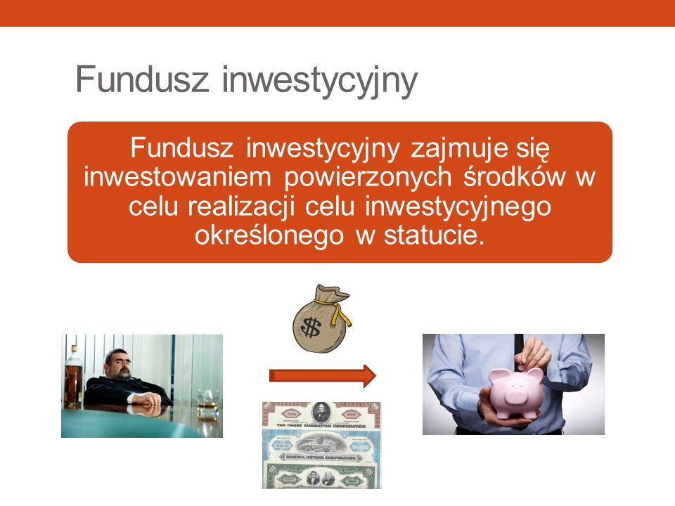 Fundusz inwestycyjny Fundusz inwestycyjny zajmuje się inwestowaniem powierzonych środków w celu realizacji celu inwestycyjnego określonego w statucie.
