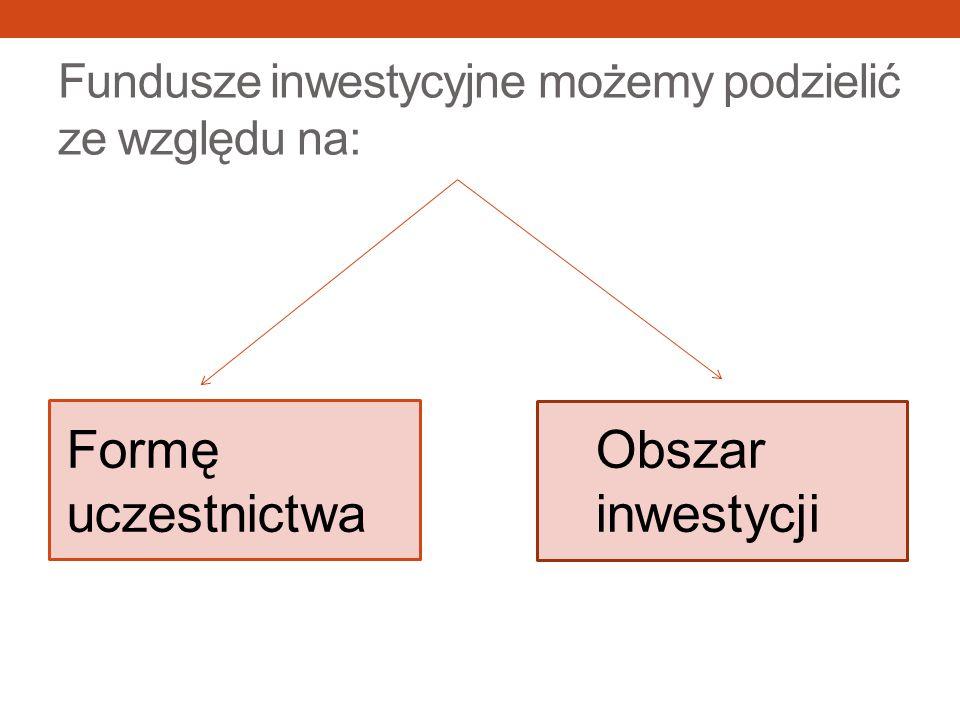 Fundusze inwestycyjne możemy podzielić ze względu na: Obszar inwestycji Formę uczestnictwa