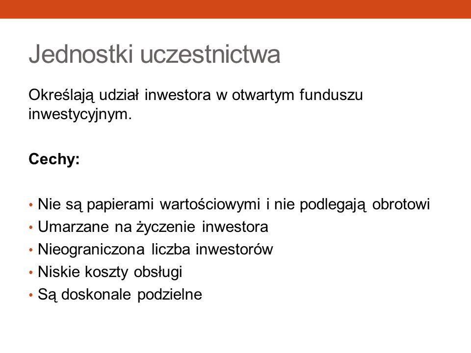 Otwarte fundusze inwestycyjne Emitują jednostki uczestnictwa Nie mają ograniczeń czasowych Umożliwiają dywersyfikację portfela inwestycyjnego pod względem ryzyka bez konieczności inwestowania dużego kapitału Nie trzeba analizować rynku Oferują bardzo szeroką ofertę inwestycyjną, o zróżnicowanym ryzyku inwestycyjnym Są bezpieczne Nie gwarantują odniesienia zysku z inwestycji Umarzanie jednostek może zostać wstrzymane