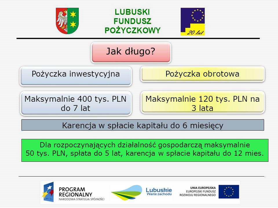 LUBUSKI FUNDUSZ POŻYCZKOWY Jak długo? Pożyczka inwestycyjna Pożyczka obrotowa Maksymalnie 400 tys. PLN do 7 lat Maksymalnie 120 tys. PLN na 3 lata Kar