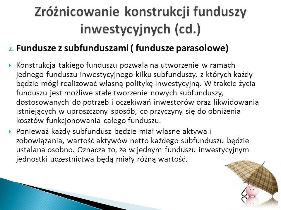 2. Fundusze z subfunduszami ( fundusze parasolowe)  Konstrukcja takiego funduszu pozwala na utworzenie w ramach jednego funduszu inwestycyjnego kilku