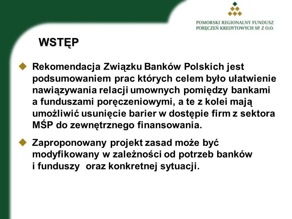 WSTĘP  Rekomendacja Związku Banków Polskich jest podsumowaniem prac których celem było ułatwienie nawiązywania relacji umownych pomiędzy bankami a funduszami poręczeniowymi, a te z kolei mają umożliwić usunięcie barier w dostępie firm z sektora MŚP do zewnętrznego finansowania.