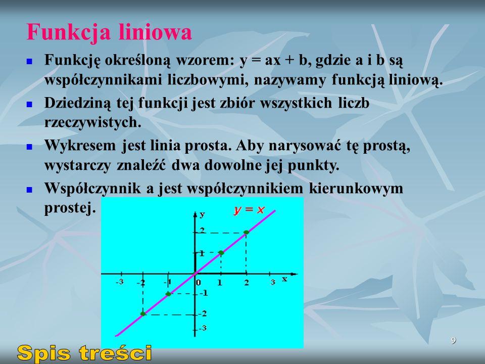 9 Funkcja liniowa Funkcję określoną wzorem: y = ax + b, gdzie a i b są współczynnikami liczbowymi, nazywamy funkcją liniową. Dziedziną tej funkcji jes