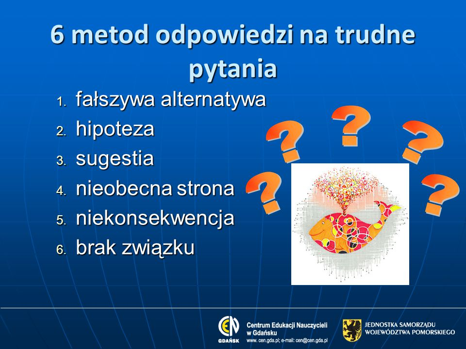 6 metod odpowiedzi na trudne pytania 1. fałszywa alternatywa 2. hipoteza 3. sugestia 4. nieobecna strona 5. niekonsekwencja 6. brak związku
