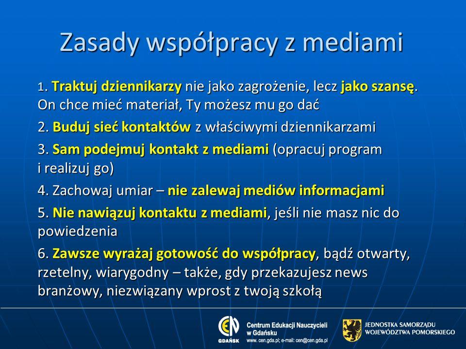 Zasady współpracy z mediami 1. Traktuj dziennikarzy nie jako zagrożenie, lecz jako szansę. On chce mieć materiał, Ty możesz mu go dać 2. Buduj sieć ko