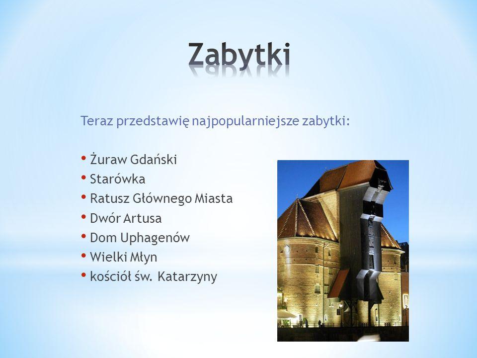 Teraz przedstawię najpopularniejsze zabytki: Żuraw Gdański Starówka Ratusz Głównego Miasta Dwór Artusa Dom Uphagenów Wielki Młyn kościół św.
