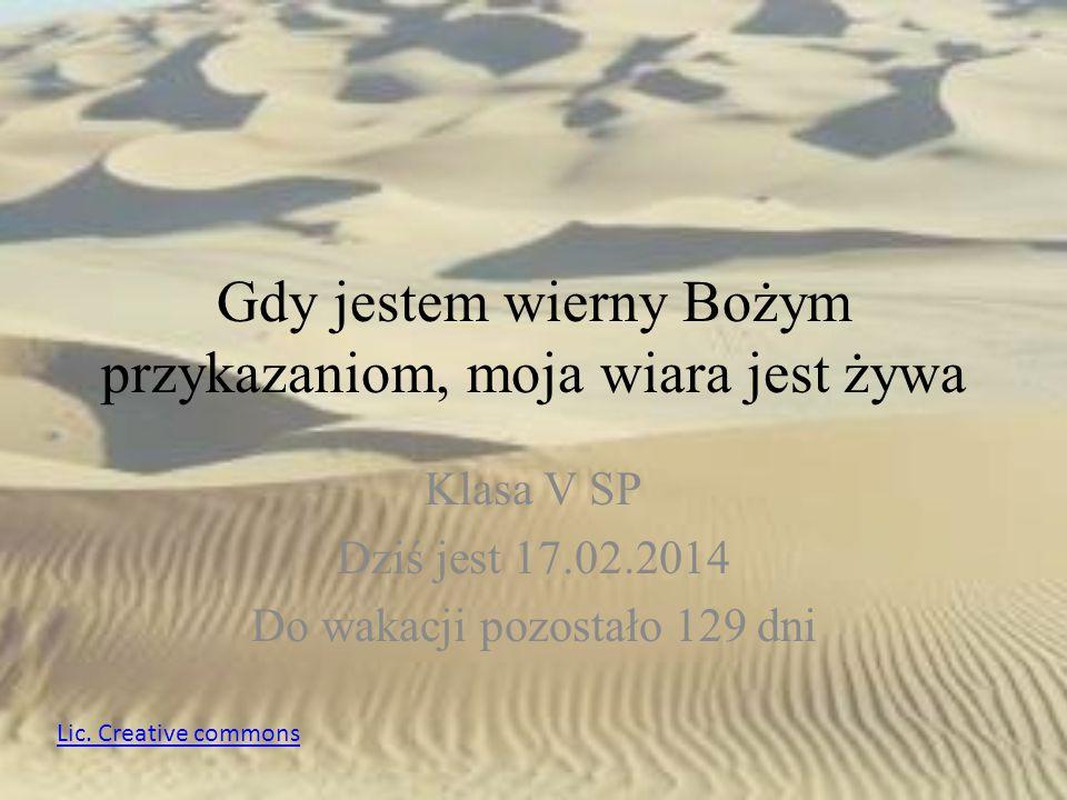 Gdy jestem wierny Bożym przykazaniom, moja wiara jest żywa Klasa V SP Dziś jest 17.02.2014 Do wakacji pozostało 129 dni Lic. Creative commons