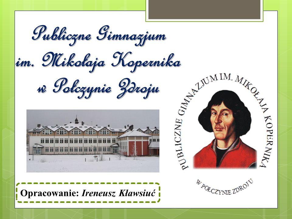 Publiczne Gimnazjum im. Mikołaja Kopernika w Połczynie Zdroju Opracowanie: Ireneusz Kławsiuć