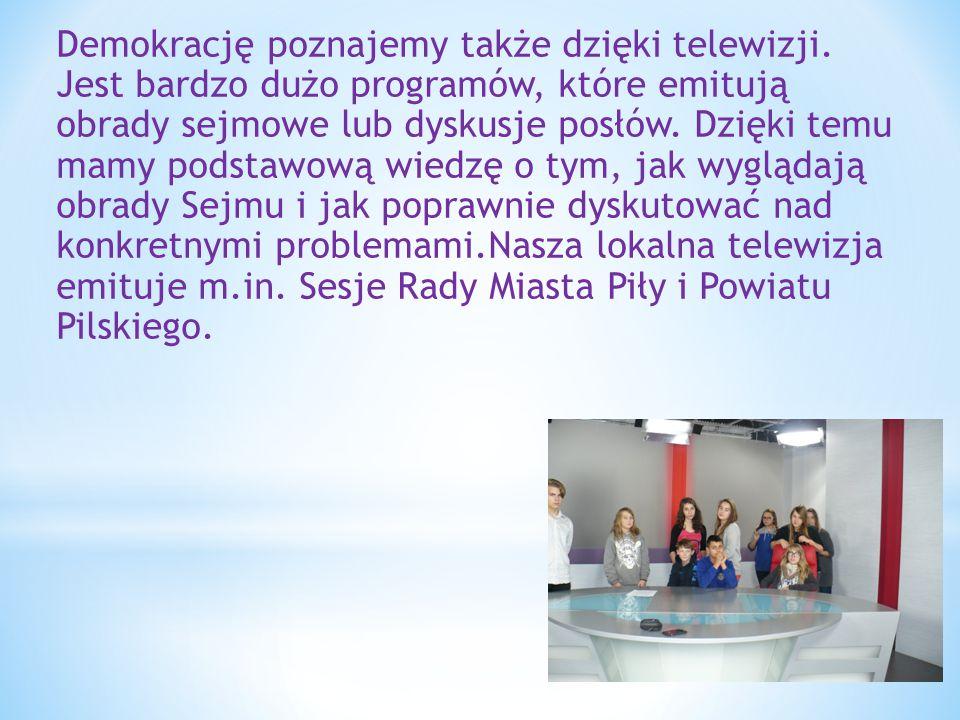 Demokrację poznajemy także dzięki telewizji. Jest bardzo dużo programów, które emitują obrady sejmowe lub dyskusje posłów. Dzięki temu mamy podstawową