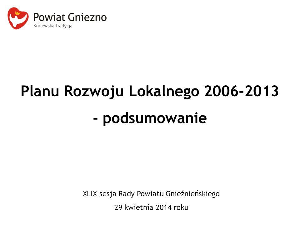 Planu Rozwoju Lokalnego 2006-2013 - podsumowanie XLIX sesja Rady Powiatu Gnieźnieńskiego 29 kwietnia 2014 roku