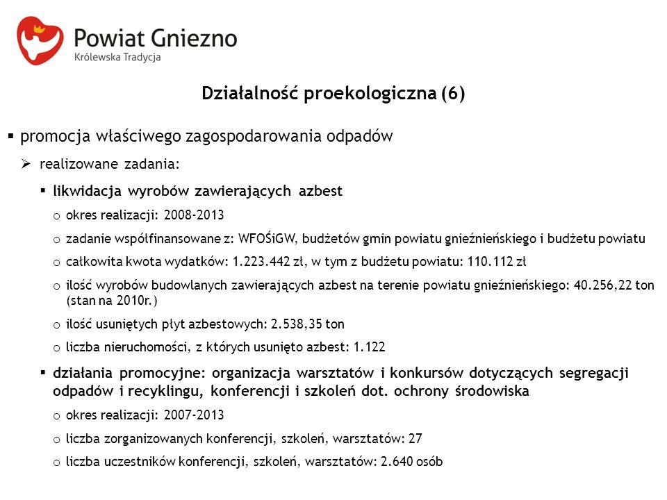 Działalność proekologiczna (6)  promocja właściwego zagospodarowania odpadów  realizowane zadania:  likwidacja wyrobów zawierających azbest o okres realizacji: 2008-2013 o zadanie współfinansowane z: WFOŚiGW, budżetów gmin powiatu gnieźnieńskiego i budżetu powiatu o całkowita kwota wydatków: 1.223.442 zł, w tym z budżetu powiatu: 110.112 zł o ilość wyrobów budowlanych zawierających azbest na terenie powiatu gnieźnieńskiego: 40.256,22 ton (stan na 2010r.) o ilość usuniętych płyt azbestowych: 2.538,35 ton o liczba nieruchomości, z których usunięto azbest: 1.122  działania promocyjne: organizacja warsztatów i konkursów dotyczących segregacji odpadów i recyklingu, konferencji i szkoleń dot.