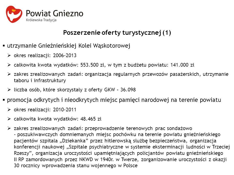 """Poszerzenie oferty turystycznej (1)  utrzymanie Gnieźnieńskiej Kolei Wąskotorowej  okres realizacji: 2006-2013  całkowita kwota wydatków: 553.500 zł, w tym z budżetu powiatu: 141.000 zł  zakres zrealizowanych zadań: organizacja regularnych przewozów pasażerskich, utrzymanie taboru i infrastruktury  liczba osób, które skorzystały z oferty GKW – 36.098  promocja odkrytych i nieodkrytych miejsc pamięci narodowej na terenie powiatu  okres realizacji: 2010-2011  całkowita kwota wydatków: 48.465 zł  zakres zrealizowanych zadań: przeprowadzenie terenowych prac sondażowo - poszukiwawczych domniemanych miejsc pochówku na terenie powiatu gnieźnieńskiego pacjentów szpitala """"Dziekanka przez hitlerowską służbę bezpieczeństwa, organizacja konferencji naukowej """"Szpitale psychiatryczne w systemie eksterminacji ludności w Trzeciej Rzeszy , organizacja uroczystości upamiętniających policjantów powiatu gnieźnieńskiego II RP zamordowanych przez NKWD w 1940r."""