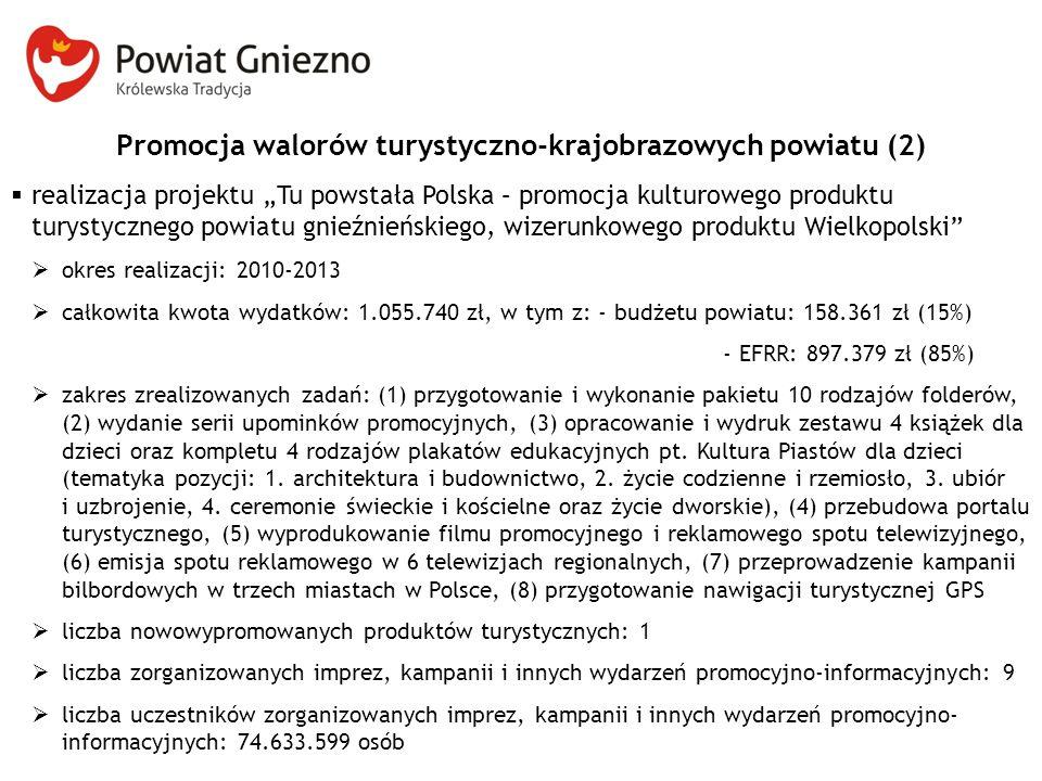 """Promocja walorów turystyczno-krajobrazowych powiatu (2)  realizacja projektu """"Tu powstała Polska – promocja kulturowego produktu turystycznego powiatu gnieźnieńskiego, wizerunkowego produktu Wielkopolski  okres realizacji: 2010-2013  całkowita kwota wydatków: 1.055.740 zł, w tym z: - budżetu powiatu: 158.361 zł (15%) - EFRR: 897.379 zł (85%)  zakres zrealizowanych zadań: (1) przygotowanie i wykonanie pakietu 10 rodzajów folderów, (2) wydanie serii upominków promocyjnych, (3) opracowanie i wydruk zestawu 4 książek dla dzieci oraz kompletu 4 rodzajów plakatów edukacyjnych pt."""