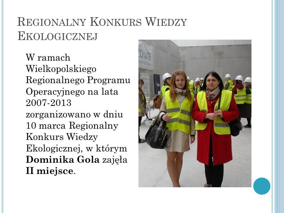 R EGIONALNY K ONKURS W IEDZY E KOLOGICZNEJ W ramach Wielkopolskiego Regionalnego Programu Operacyjnego na lata 2007-2013 zorganizowano w dniu 10 marca Regionalny Konkurs Wiedzy Ekologicznej, w którym Dominika Gola zajęła II miejsce.