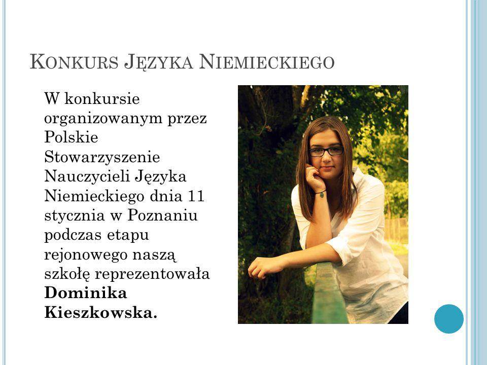 K ONKURS J ĘZYKA N IEMIECKIEGO W konkursie organizowanym przez Polskie Stowarzyszenie Nauczycieli Języka Niemieckiego dnia 11 stycznia w Poznaniu podczas etapu rejonowego naszą szkołę reprezentowała Dominika Kieszkowska.