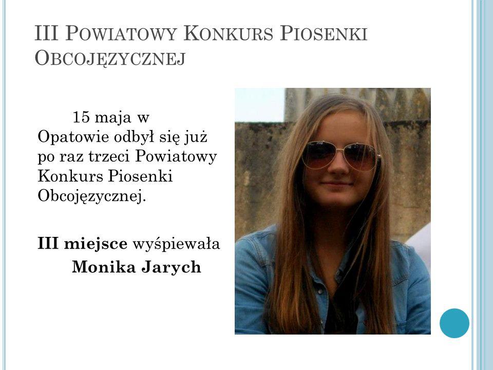 III P OWIATOWY K ONKURS P IOSENKI O BCOJĘZYCZNEJ 15 maja w Opatowie odbył się już po raz trzeci Powiatowy Konkurs Piosenki Obcojęzycznej.
