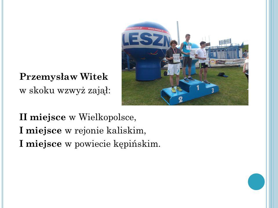 Przemysław Witek w skoku wzwyż zajął: II miejsce w Wielkopolsce, I miejsce w rejonie kaliskim, I miejsce w powiecie kępińskim.