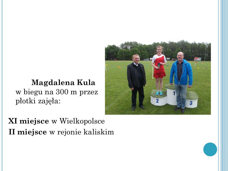 Magdalena Kula w biegu na 300 m przez płotki zajęła: XI miejsce w Wielkopolsce II miejsce w rejonie kaliskim