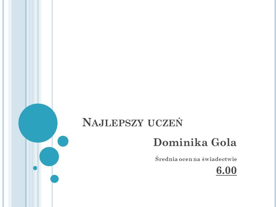 N AJLEPSZY UCZEŃ Dominika Gola Średnia ocen na świadectwie 6.00