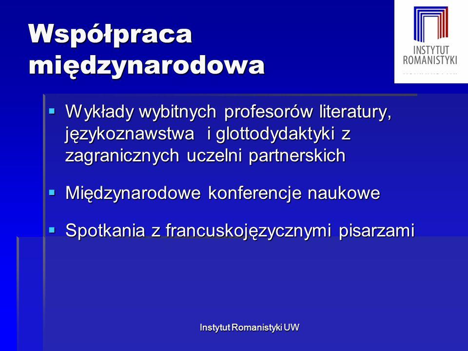 Instytut Romanistyki UW Współpraca międzynarodowa  Wykłady wybitnych profesorów literatury, językoznawstwa i glottodydaktyki z zagranicznych uczelni partnerskich  Międzynarodowe konferencje naukowe  Spotkania z francuskojęzycznymi pisarzami