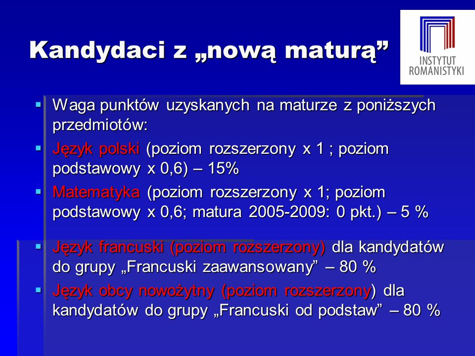 """Kandydaci z """"nową maturą  Waga punktów uzyskanych na maturze z poniższych przedmiotów:  Język polski (poziom rozszerzony x 1 ; poziom podstawowy x 0,6) – 15%  Matematyka (poziom rozszerzony x 1; poziom podstawowy x 0,6; matura 2005-2009: 0 pkt.) – 5 %  Język francuski (poziom rozszerzony) dla kandydatów do grupy """"Francuski zaawansowany – 80 %  Język obcy nowożytny (poziom rozszerzony) dla kandydatów do grupy """"Francuski od podstaw – 80 %"""