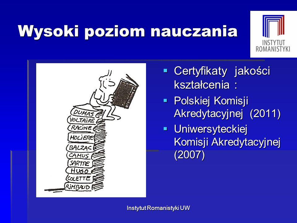 Wysoki poziom nauczania  Certyfikaty jakości kształcenia :  Polskiej Komisji Akredytacyjnej (2011)  Uniwersyteckiej Komisji Akredytacyjnej (2007) Instytut Romanistyki UW