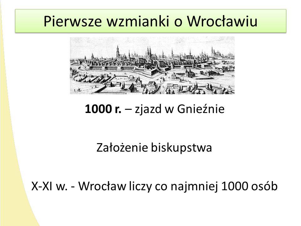 1000 r. – zjazd w Gnieźnie Założenie biskupstwa X-XI w. - Wrocław liczy co najmniej 1000 osób Pierwsze wzmianki o Wrocławiu