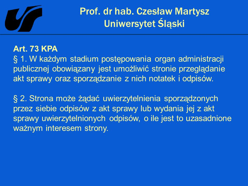 Prof. dr hab. Czesław Martysz Uniwersytet Śląski Art. 73 KPA § 1. W każdym stadium postępowania organ administracji publicznej obowiązany jest umożliw