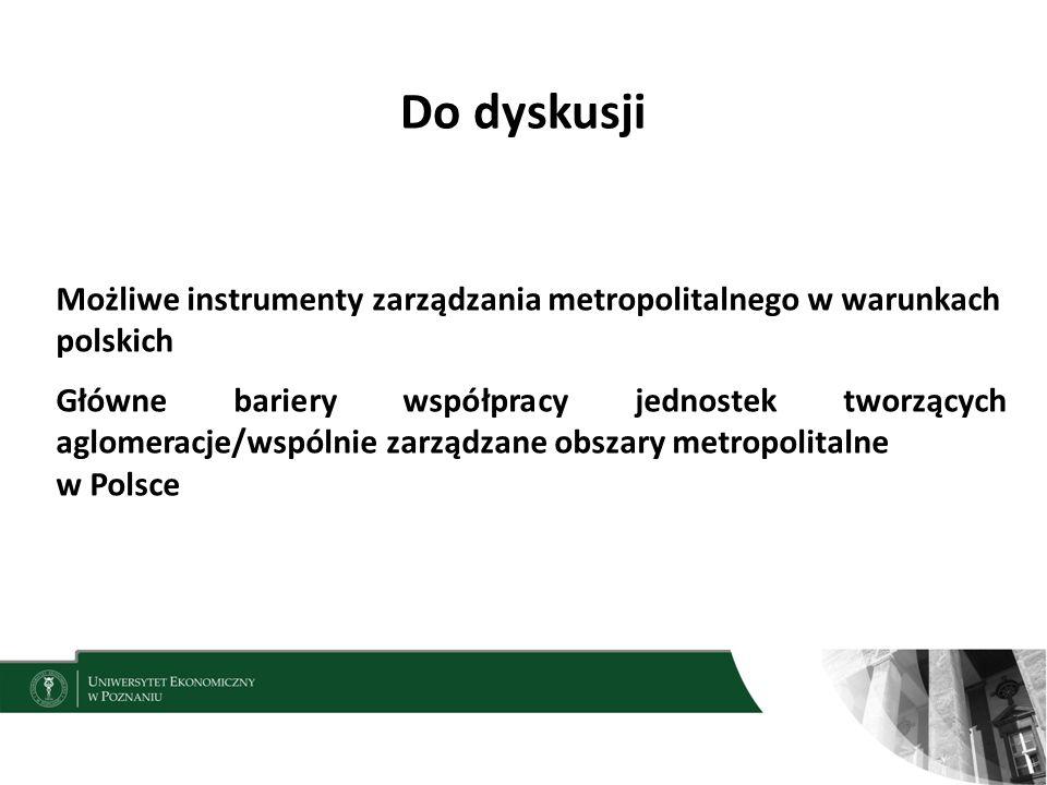 Do dyskusji 17 Możliwe instrumenty zarządzania metropolitalnego w warunkach polskich Główne bariery współpracy jednostek tworzących aglomeracje/wspólnie zarządzane obszary metropolitalne w Polsce