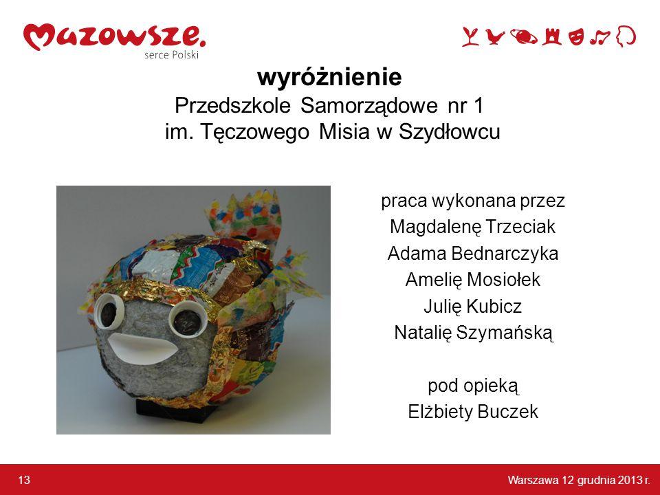Warszawa 12 grudnia 2013 r. 13 wyróżnienie Przedszkole Samorządowe nr 1 im. Tęczowego Misia w Szydłowcu praca wykonana przez Magdalenę Trzeciak Adama