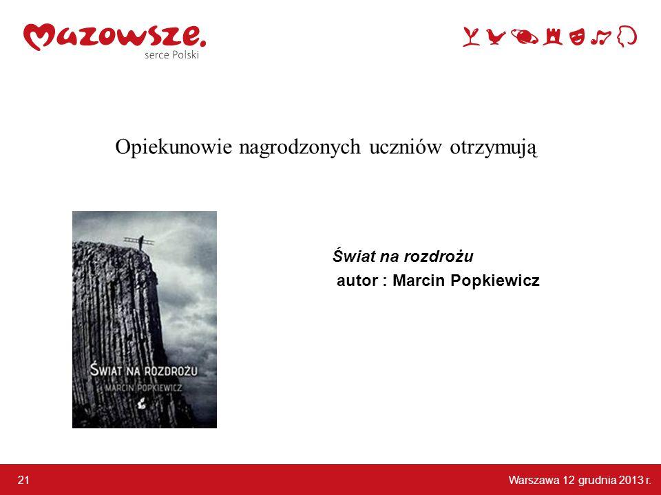 Warszawa 12 grudnia 2013 r. 21 Opiekunowie nagrodzonych uczniów otrzymują Świat na rozdrożu autor : Marcin Popkiewicz