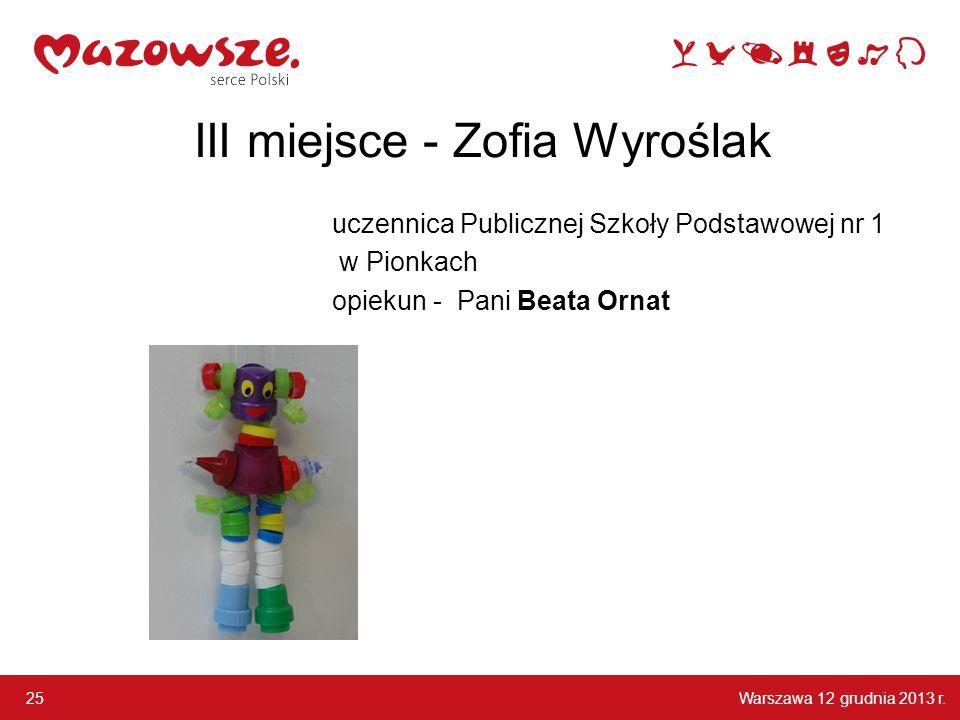 Warszawa 12 grudnia 2013 r. 25 III miejsce - Zofia Wyroślak uczennica Publicznej Szkoły Podstawowej nr 1 w Pionkach opiekun - Pani Beata Ornat