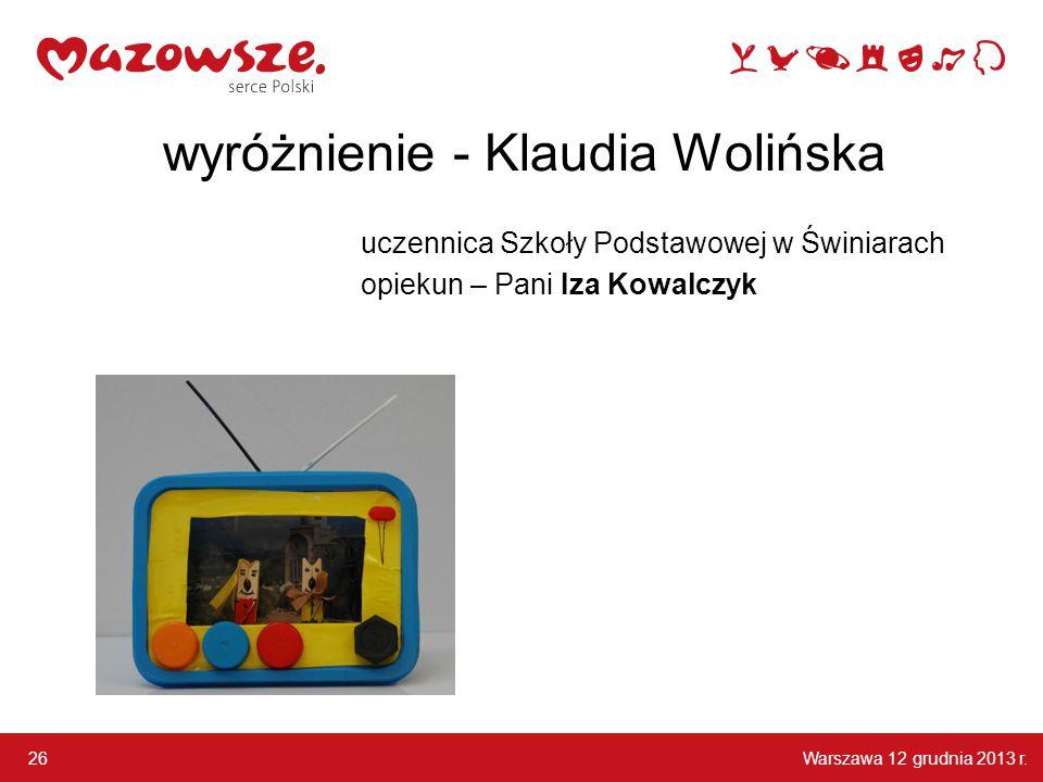 Warszawa 12 grudnia 2013 r. 26 wyróżnienie - Klaudia Wolińska uczennica Szkoły Podstawowej w Świniarach opiekun – Pani Iza Kowalczyk