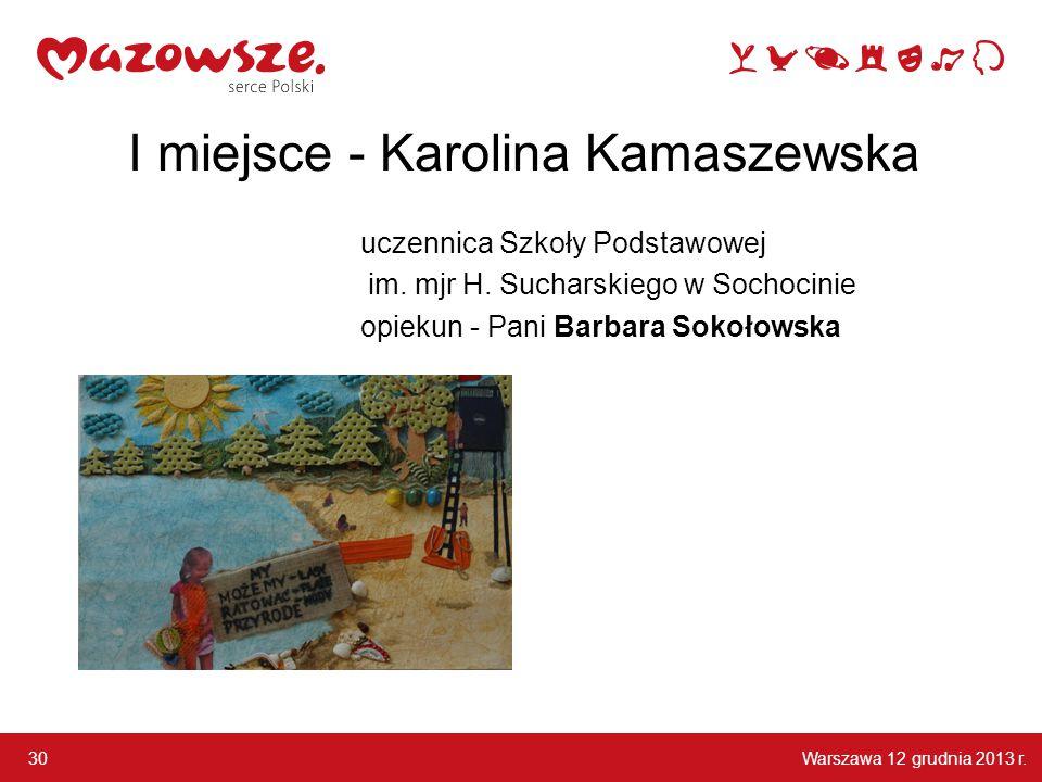 Warszawa 12 grudnia 2013 r. 30 I miejsce - Karolina Kamaszewska uczennica Szkoły Podstawowej im. mjr H. Sucharskiego w Sochocinie opiekun - Pani Barba