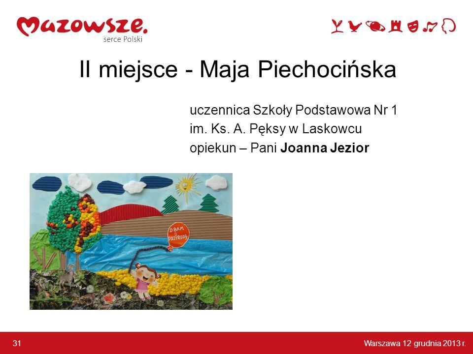 Warszawa 12 grudnia 2013 r. 31 II miejsce - Maja Piechocińska uczennica Szkoły Podstawowa Nr 1 im. Ks. A. Pęksy w Laskowcu opiekun – Pani Joanna Jezio
