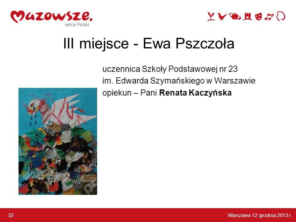 Warszawa 12 grudnia 2013 r. 32 III miejsce - Ewa Pszczoła uczennica Szkoły Podstawowej nr 23 im. Edwarda Szymańskiego w Warszawie opiekun – Pani Renat