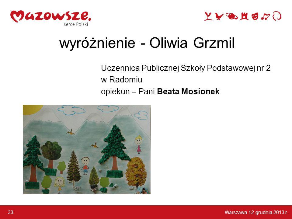 Warszawa 12 grudnia 2013 r. 33 wyróżnienie - Oliwia Grzmil Uczennica Publicznej Szkoły Podstawowej nr 2 w Radomiu opiekun – Pani Beata Mosionek