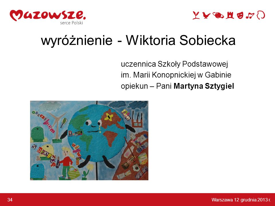 Warszawa 12 grudnia 2013 r. 34 wyróżnienie - Wiktoria Sobiecka uczennica Szkoły Podstawowej im. Marii Konopnickiej w Gabinie opiekun – Pani Martyna Sz