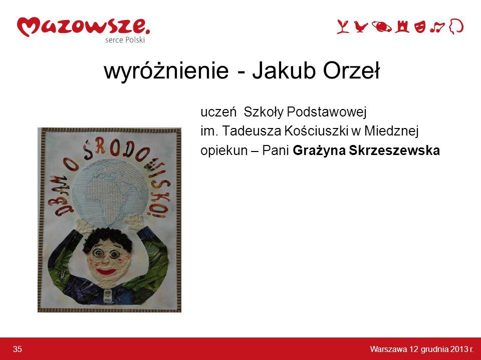 Warszawa 12 grudnia 2013 r. 35 wyróżnienie - Jakub Orzeł uczeń Szkoły Podstawowej im. Tadeusza Kościuszki w Miedznej opiekun – Pani Grażyna Skrzeszews