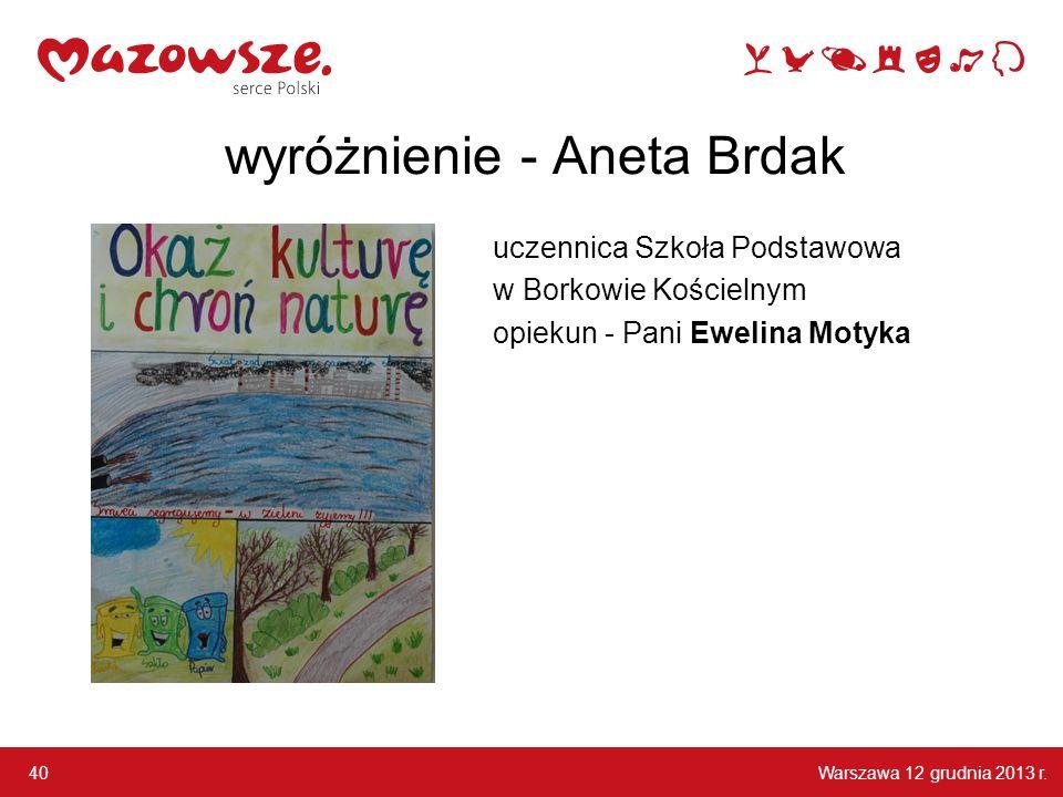 Warszawa 12 grudnia 2013 r. 40 wyróżnienie - Aneta Brdak uczennica Szkoła Podstawowa w Borkowie Kościelnym opiekun - Pani Ewelina Motyka