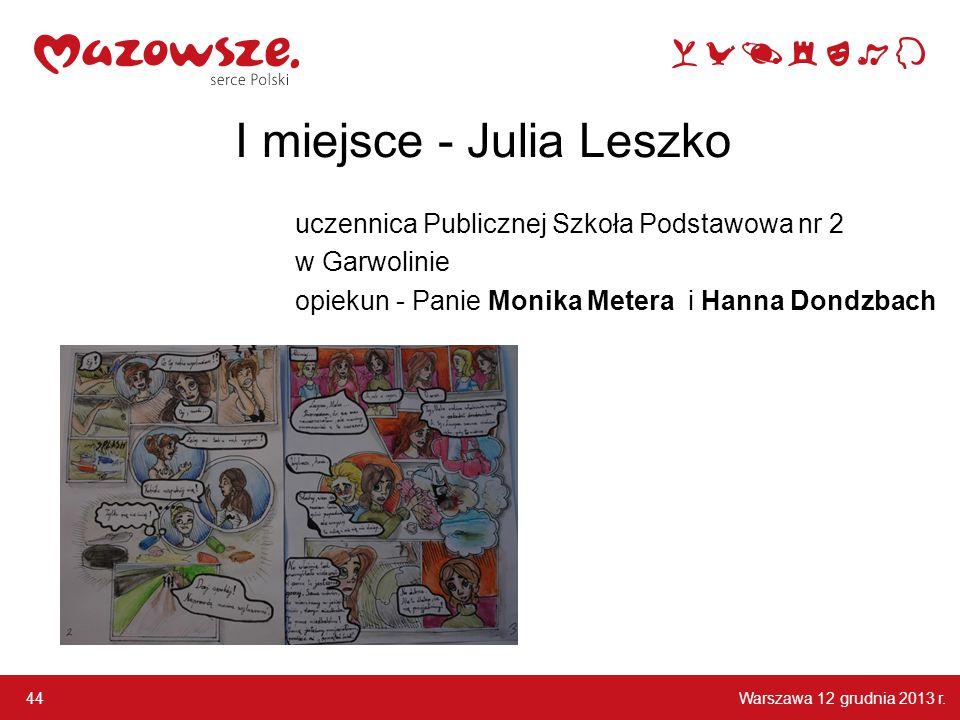 Warszawa 12 grudnia 2013 r. 44 I miejsce - Julia Leszko uczennica Publicznej Szkoła Podstawowa nr 2 w Garwolinie opiekun - Panie Monika Metera i Hanna