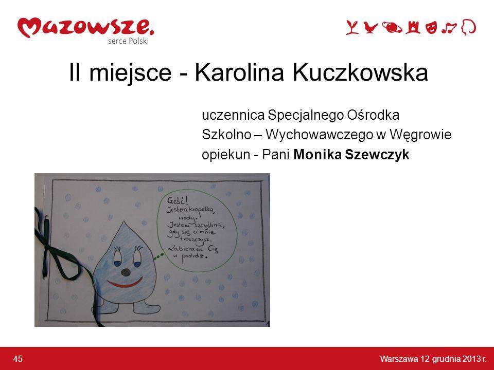 Warszawa 12 grudnia 2013 r. 45 II miejsce - Karolina Kuczkowska uczennica Specjalnego Ośrodka Szkolno – Wychowawczego w Węgrowie opiekun - Pani Monika