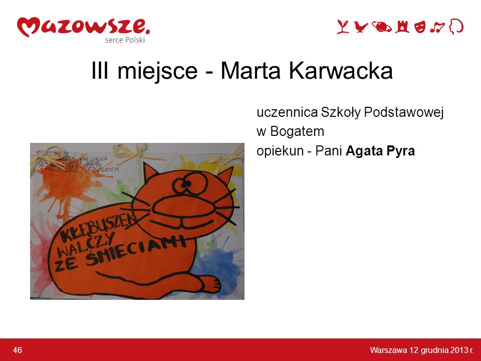 Warszawa 12 grudnia 2013 r. 46 III miejsce - Marta Karwacka uczennica Szkoły Podstawowej w Bogatem opiekun - Pani Agata Pyra