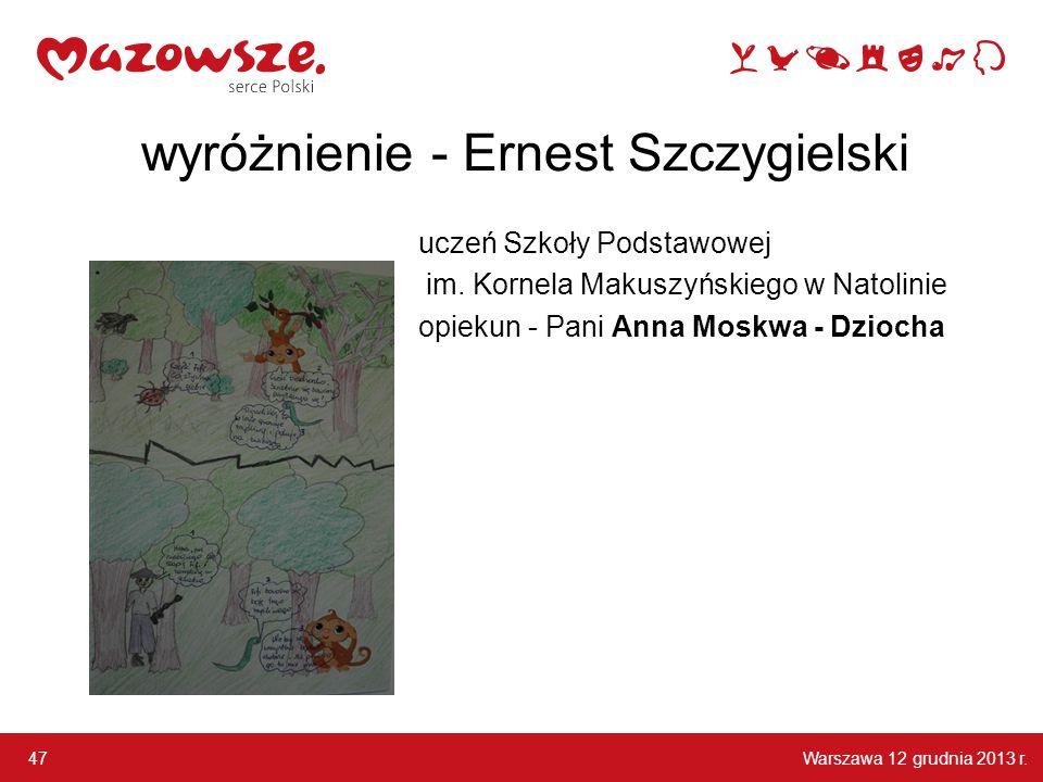 Warszawa 12 grudnia 2013 r. 47 wyróżnienie - Ernest Szczygielski uczeń Szkoły Podstawowej im. Kornela Makuszyńskiego w Natolinie opiekun - Pani Anna M