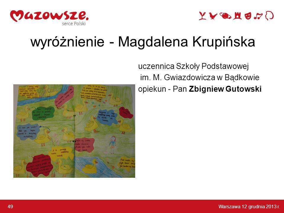 Warszawa 12 grudnia 2013 r. 49 wyróżnienie - Magdalena Krupińska uczennica Szkoły Podstawowej im. M. Gwiazdowicza w Bądkowie opiekun - Pan Zbigniew Gu