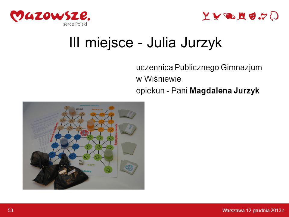 Warszawa 12 grudnia 2013 r. 53 III miejsce - Julia Jurzyk uczennica Publicznego Gimnazjum w Wiśniewie opiekun - Pani Magdalena Jurzyk